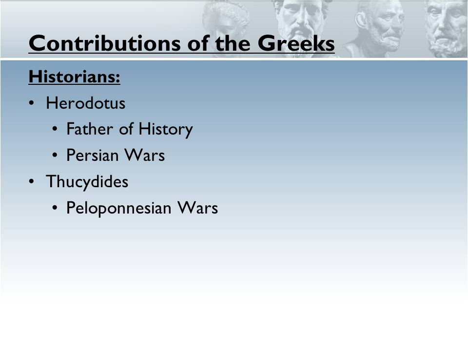 Contributions of the Greeks Historians: Herodotus Father of History Persian Wars Thucydides Peloponnesian Wars