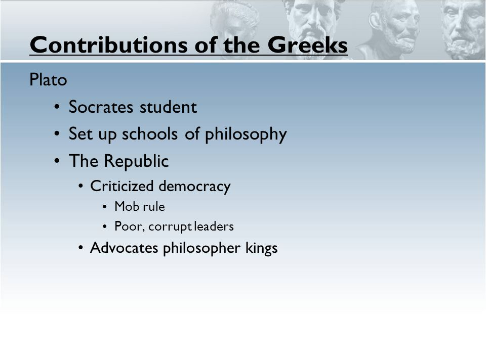 Contributions of the Greeks Plato Socrates student Set up schools of philosophy The Republic Criticized democracy Mob rule Poor, corrupt leaders Advoc