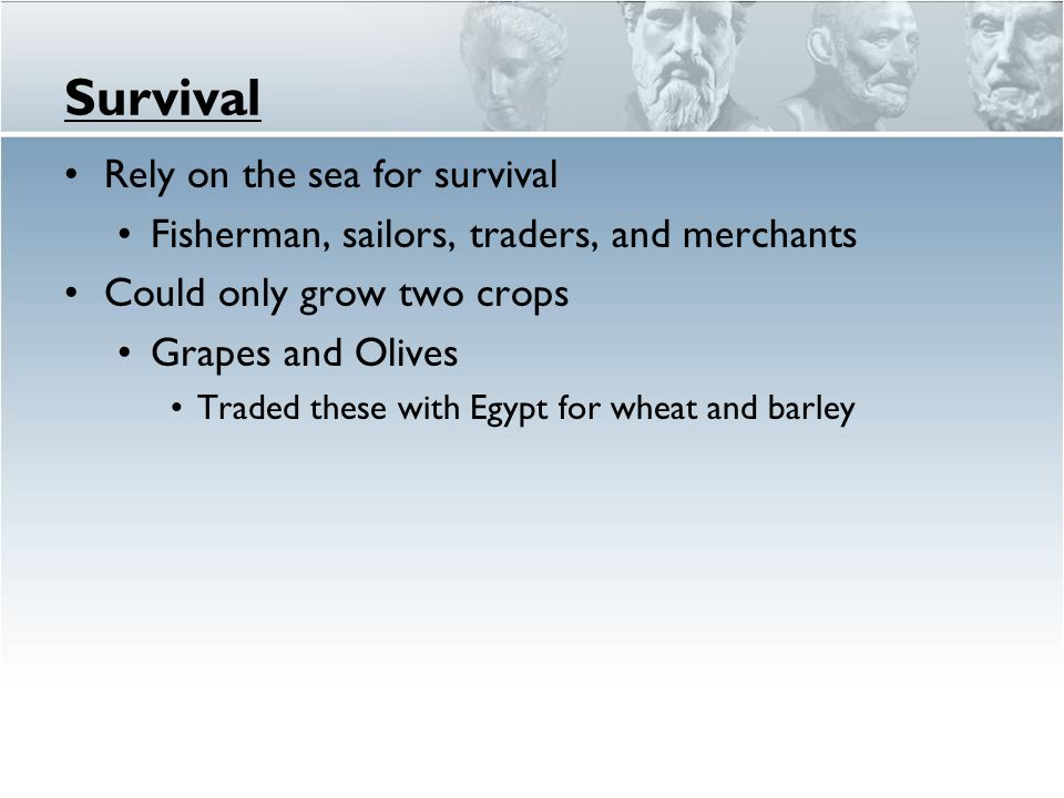 Survival Rely on the sea for survival Fisherman, sailors, traders, and merchants Could only grow two crops Grapes and Olives Traded these with Egypt f