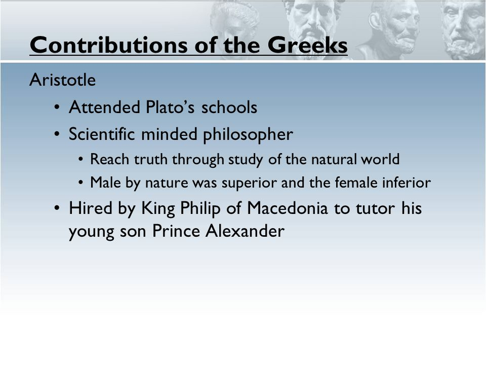 Contributions of the Greeks Aristotle Attended Plato's schools Scientific minded philosopher Reach truth through study of the natural world Male by nature was superior and the female inferior Hired by King Philip of Macedonia to tutor his young son Prince Alexander
