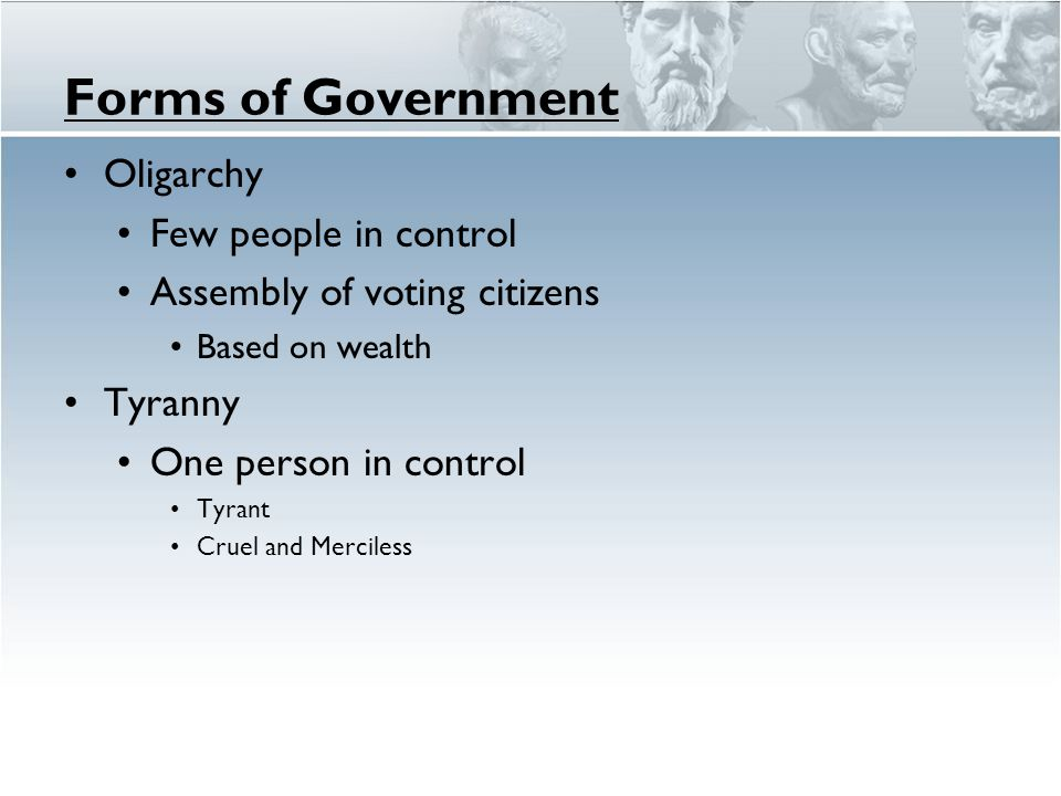 Forms of Government Oligarchy Few people in control Assembly of voting citizens Based on wealth Tyranny One person in control Tyrant Cruel and Mercile