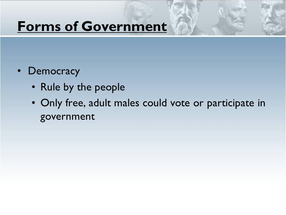 Forms of Government Democracy Rule by the people Only free, adult males could vote or participate in government