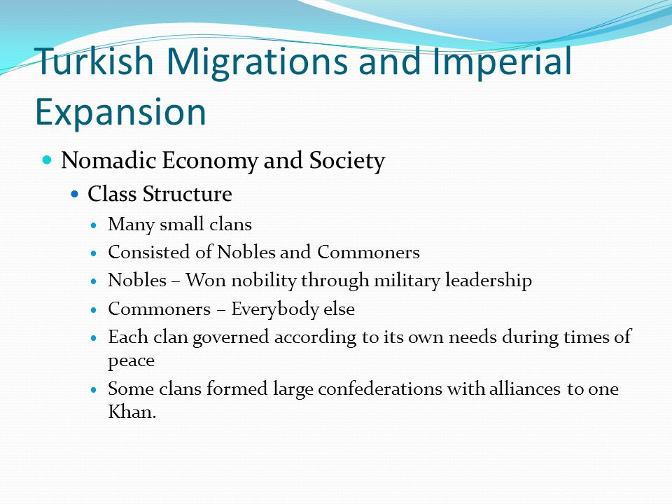 Turkish Migrations and Imperial Expansion Nomadic Economy and Society Class Structure Many small clans Consisted of Nobles and Commoners Nobles – Won