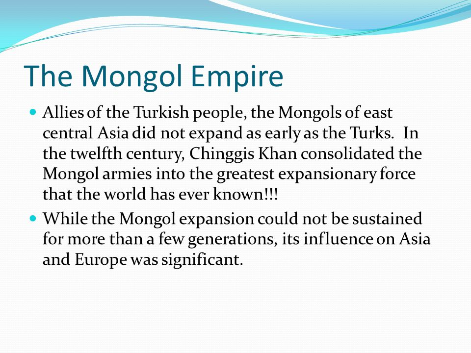 The Mongol Empire Allies of the Turkish people, the Mongols of east central Asia did not expand as early as the Turks. In the twelfth century, Chinggi