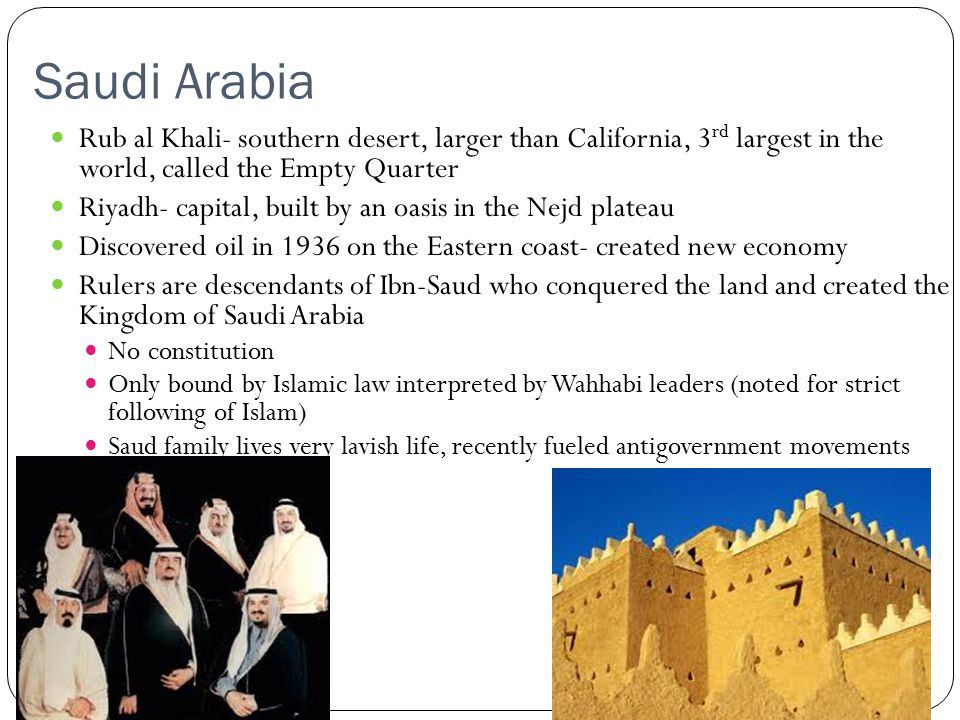 Saudi Arabia Rub al Khali- southern desert, larger than California, 3 rd largest in the world, called the Empty Quarter Riyadh- capital, built by an oasis in the Nejd plateau Discovered oil in 1936 on the Eastern coast- created new economy Rulers are descendants of Ibn-Saud who conquered the land and created the Kingdom of Saudi Arabia No constitution Only bound by Islamic law interpreted by Wahhabi leaders (noted for strict following of Islam) Saud family lives very lavish life, recently fueled antigovernment movements