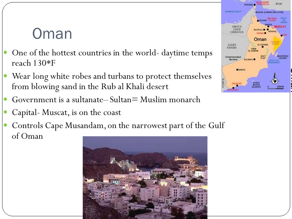 Oman One of the hottest countries in the world- daytime temps reach 130*F Wear long white robes and turbans to protect themselves from blowing sand in the Rub al Khali desert Government is a sultanate– Sultan= Muslim monarch Capital- Muscat, is on the coast Controls Cape Musandam, on the narrowest part of the Gulf of Oman