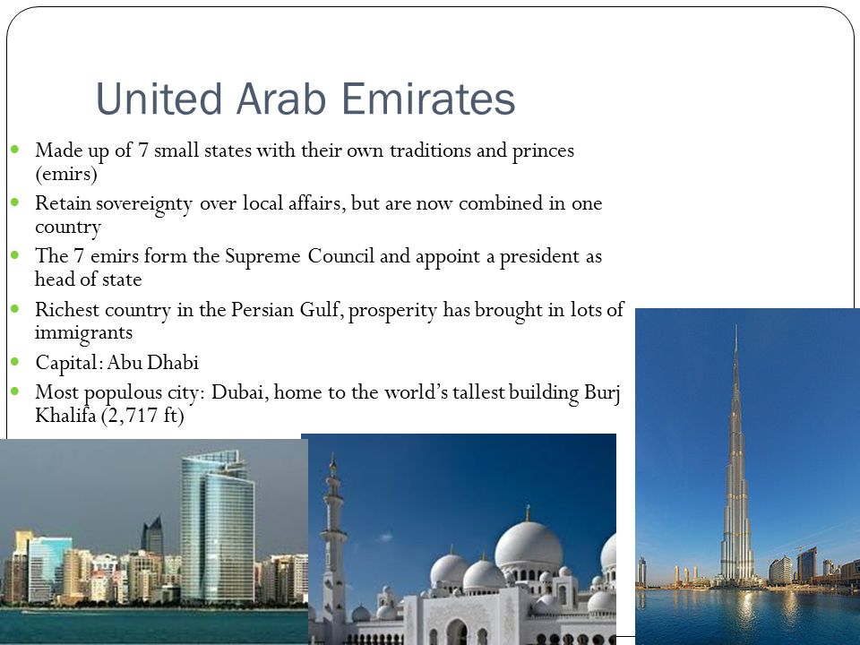 United Arab Emirates Made up of 7 small states with their own traditions and princes (emirs) Retain sovereignty over local affairs, but are now combined in one country The 7 emirs form the Supreme Council and appoint a president as head of state Richest country in the Persian Gulf, prosperity has brought in lots of immigrants Capital: Abu Dhabi Most populous city: Dubai, home to the world's tallest building Burj Khalifa (2,717 ft)