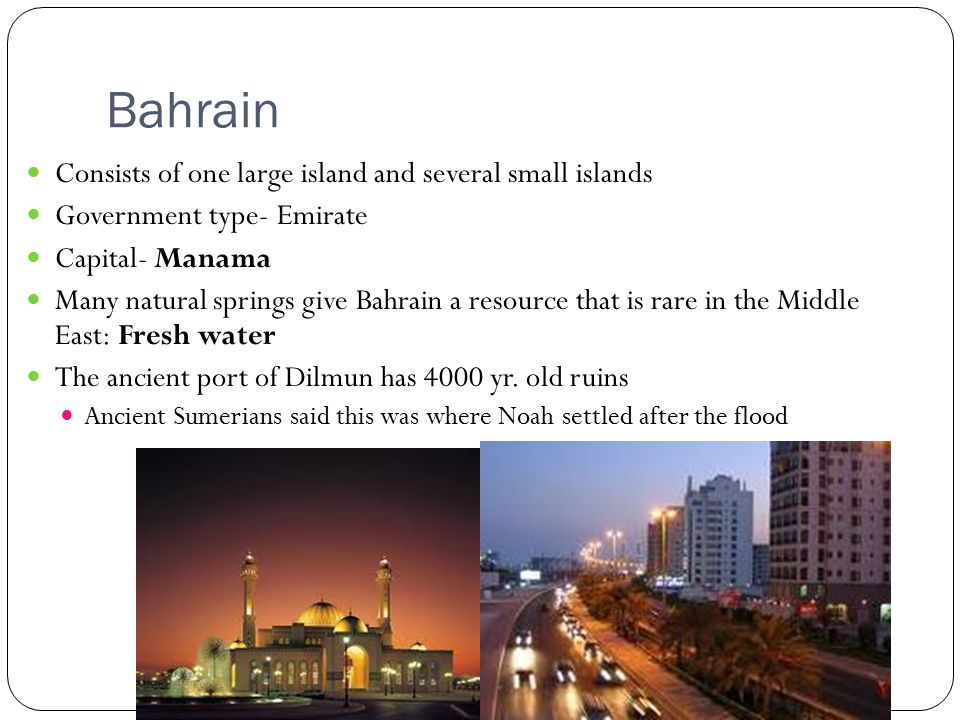 Bahrain Consists of one large island and several small islands Government type- Emirate Capital- Manama Many natural springs give Bahrain a resource that is rare in the Middle East: Fresh water The ancient port of Dilmun has 4000 yr.