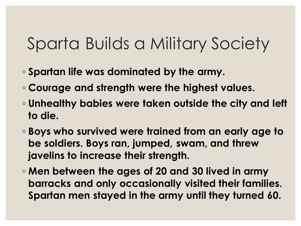 Sparta Builds a Military Society ◦ Spartan life was dominated by the army. ◦ Courage and strength were the highest values. ◦ Unhealthy babies were tak