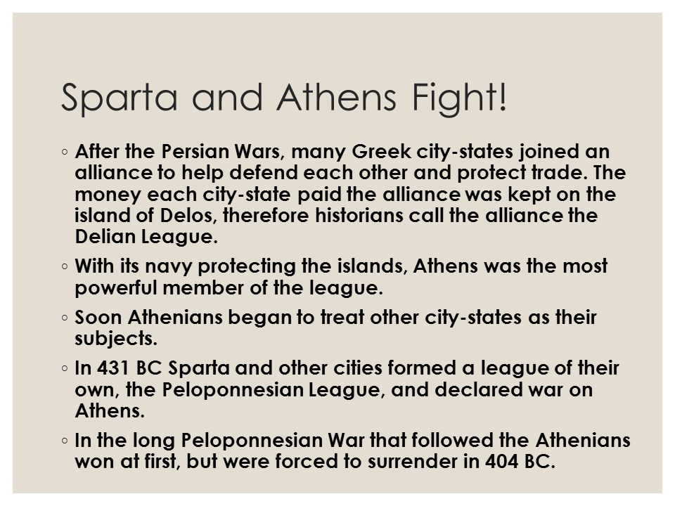 Sparta and Athens Fight! ◦ After the Persian Wars, many Greek city-states joined an alliance to help defend each other and protect trade. The money ea