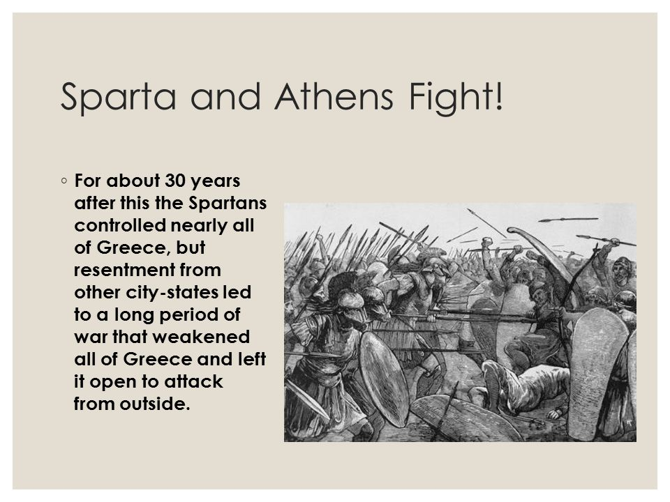 Sparta and Athens Fight! ◦ For about 30 years after this the Spartans controlled nearly all of Greece, but resentment from other city-states led to a