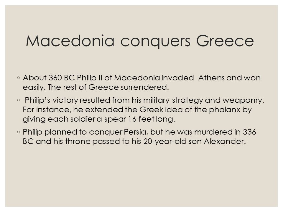 Macedonia conquers Greece ◦ About 360 BC Philip II of Macedonia invaded Athens and won easily. The rest of Greece surrendered. ◦ Philip's victory resu