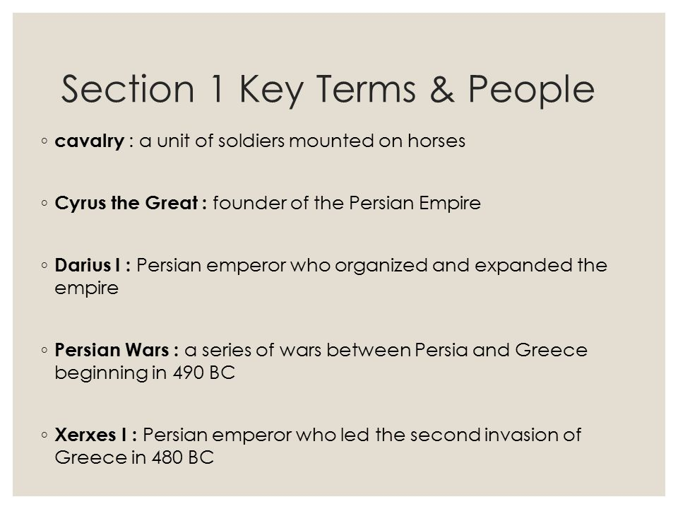 Section 1 Key Terms & People ◦ cavalry : a unit of soldiers mounted on horses ◦ Cyrus the Great : founder of the Persian Empire ◦ Darius I : Persian e