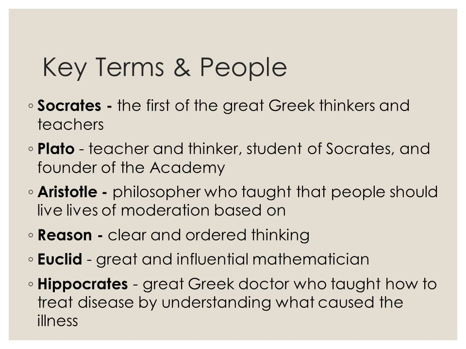 Key Terms & People ◦ Socrates - the first of the great Greek thinkers and teachers ◦ Plato - teacher and thinker, student of Socrates, and founder of