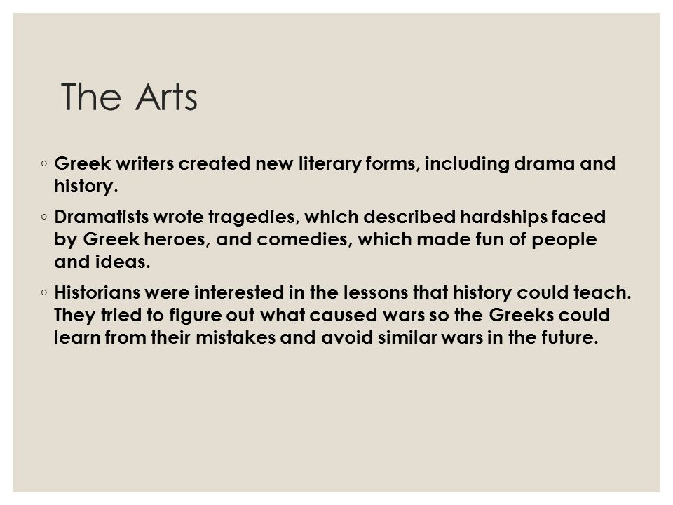 The Arts ◦ Greek writers created new literary forms, including drama and history. ◦ Dramatists wrote tragedies, which described hardships faced by Gre