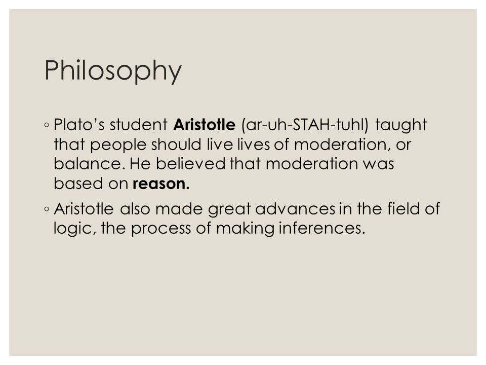 Philosophy ◦ Plato's student Aristotle (ar-uh-STAH-tuhl) taught that people should live lives of moderation, or balance. He believed that moderation w