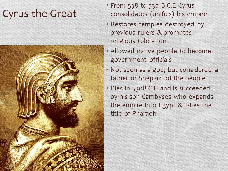 Cyrus the Great From 538 to 530 B.C.E Cyrus consolidates (unifies) his empire Restores temples destroyed by previous rulers & promotes religious toler