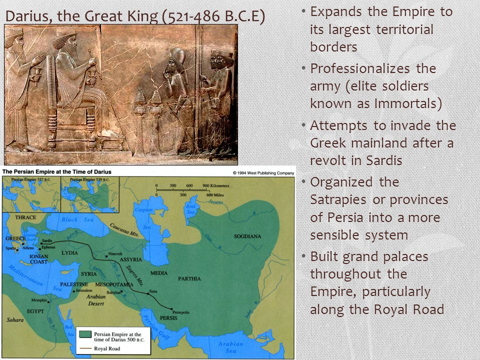 Darius, the Great King (521-486 B.C.E) Expands the Empire to its largest territorial borders Professionalizes the army (elite soldiers known as Immort