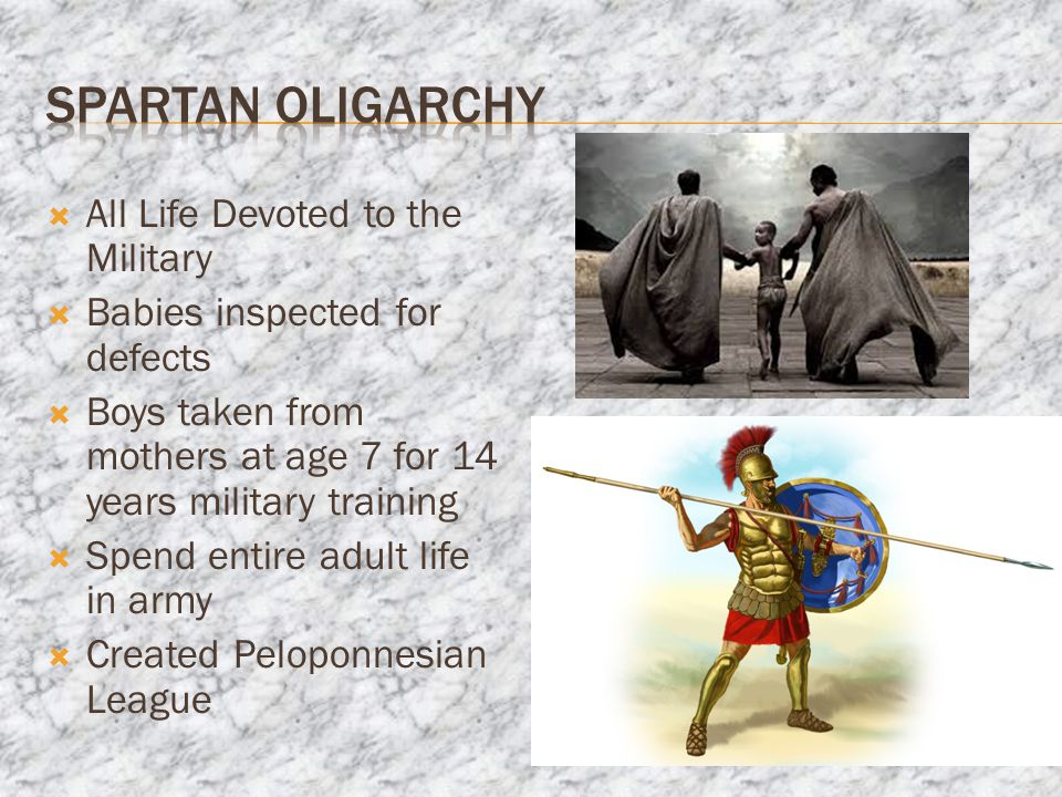 All Life Devoted to the Military  Babies inspected for defects  Boys taken from mothers at age 7 for 14 years military training  Spend entire adult life in army  Created Peloponnesian League