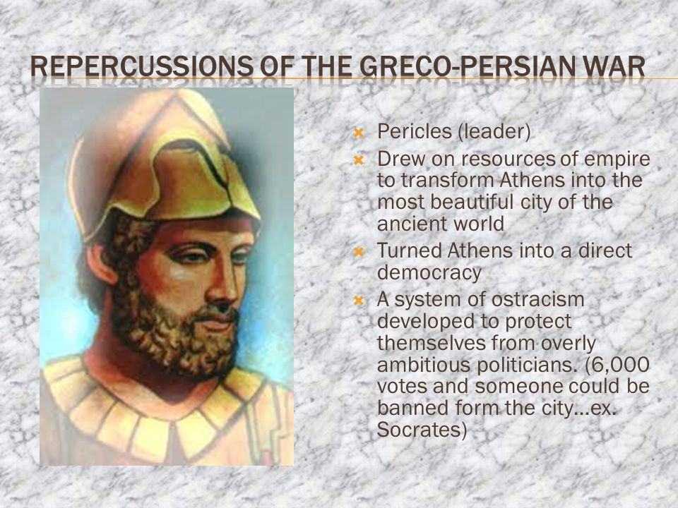  Pericles (leader)  Drew on resources of empire to transform Athens into the most beautiful city of the ancient world  Turned Athens into a direct democracy  A system of ostracism developed to protect themselves from overly ambitious politicians.