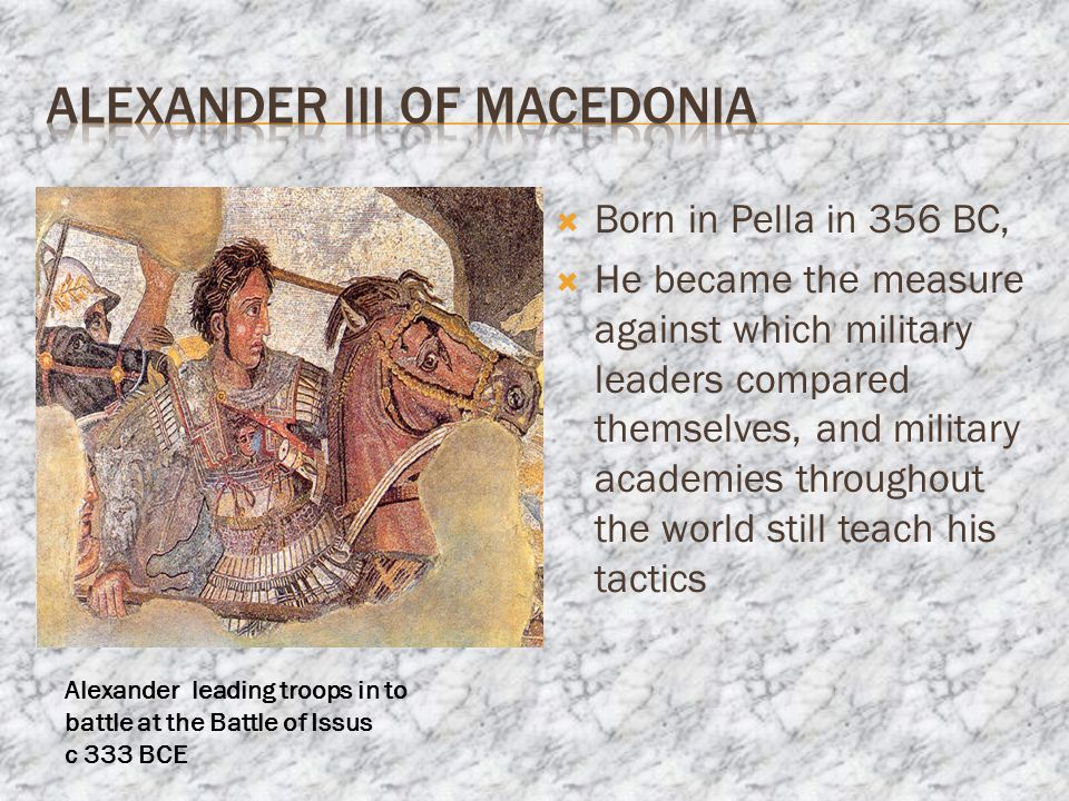  Born in Pella in 356 BC,  He became the measure against which military leaders compared themselves, and military academies throughout the world still teach his tactics Alexander leading troops in to battle at the Battle of Issus c 333 BCE