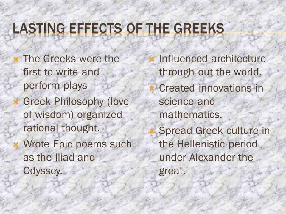  The Greeks were the first to write and perform plays  Greek Philosophy (love of wisdom) organized rational thought.