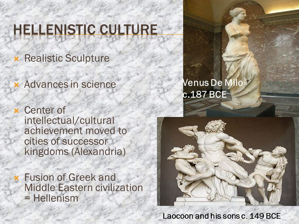  Realistic Sculpture  Advances in science  Center of intellectual/cultural achievement moved to cities of successor kingdoms (Alexandria)  Fusion of Greek and Middle Eastern civilization = Hellenism Venus De Milo c.187 BCE Laocoon and his sons c.