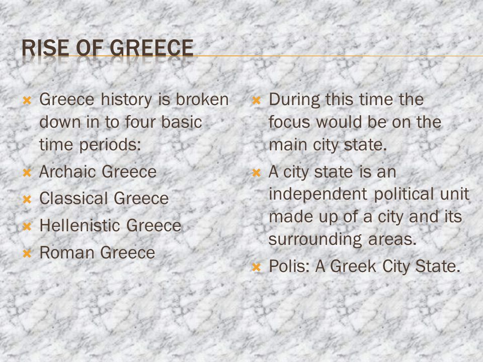  Greece history is broken down in to four basic time periods:  Archaic Greece  Classical Greece  Hellenistic Greece  Roman Greece  During this time the focus would be on the main city state.
