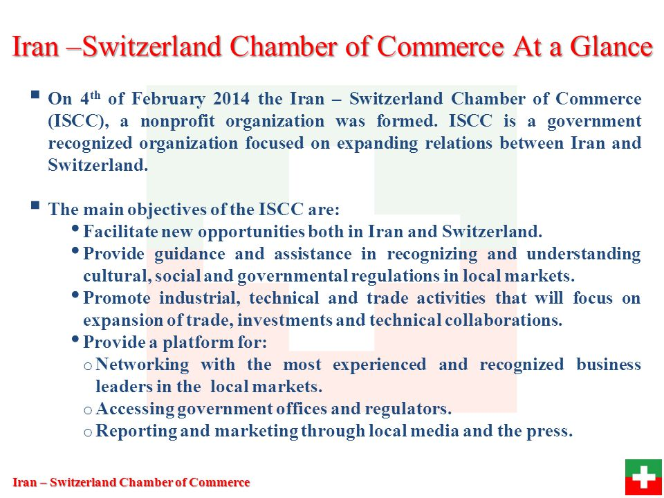 Promote Guide Assist Facilitate Promote industrial, technical and trade activities Provide platform Cultural, Social, & Governmental regulations in Local Market New opportunities in Iran Switzerland Expansion of trade, Investments, Technical collaborations Networking Reporting Marketing Regulation Iran –Switzerland Chamber of Commerce At a Glance Iran – Switzerland Chamber of Commerce