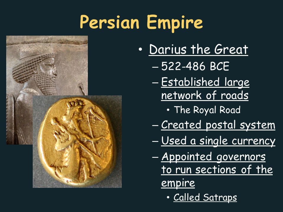 Persian Empire Darius the Great – 522-486 BCE – Established large network of roads The Royal Road – Created postal system – Used a single currency – A