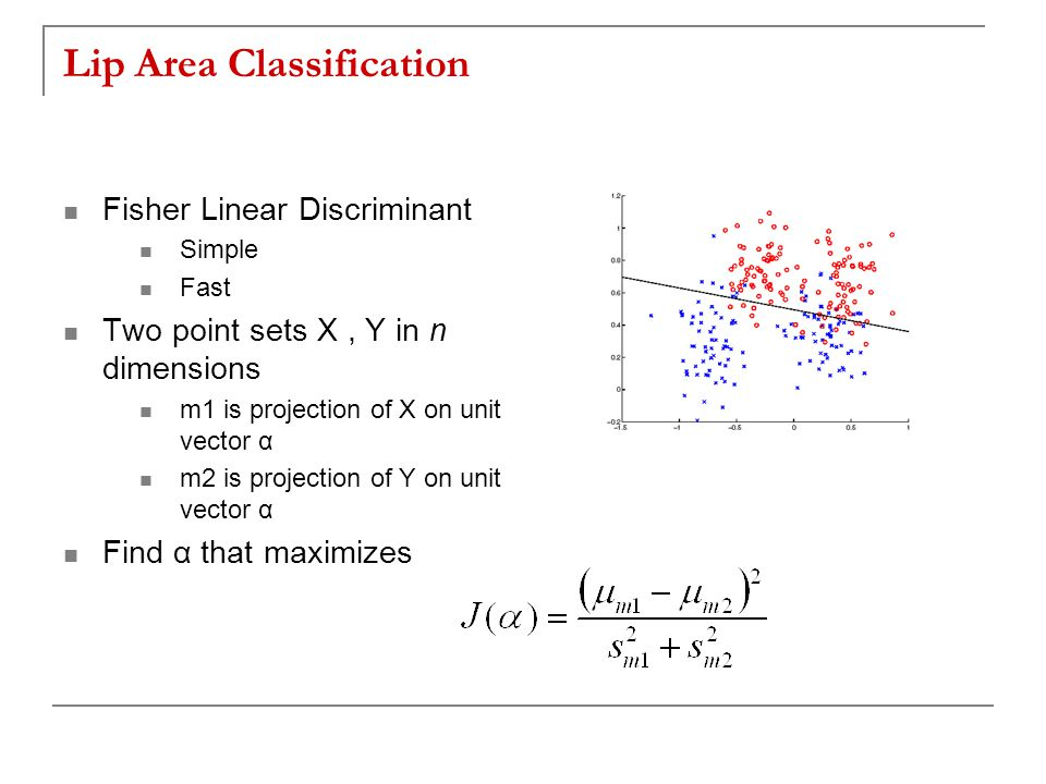 Lip Area Classification Fisher Linear Discriminant Simple Fast Two point sets X, Y in n dimensions m1 is projection of X on unit vector α m2 is projection of Y on unit vector α Find α that maximizes