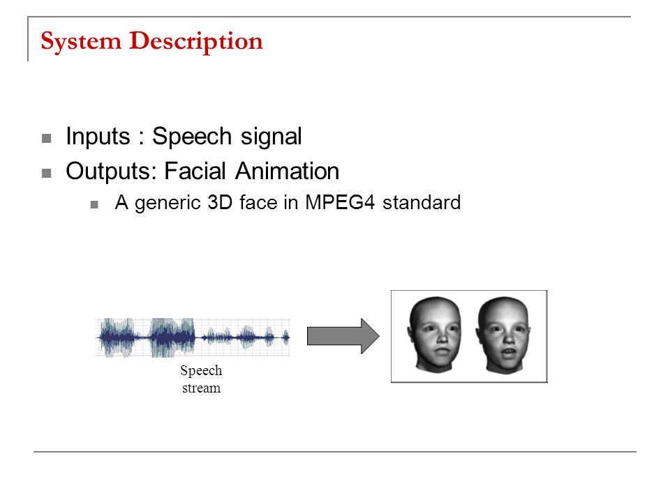 System Description Inputs : Speech signal Outputs: Facial Animation A generic 3D face in MPEG4 standard Speech stream