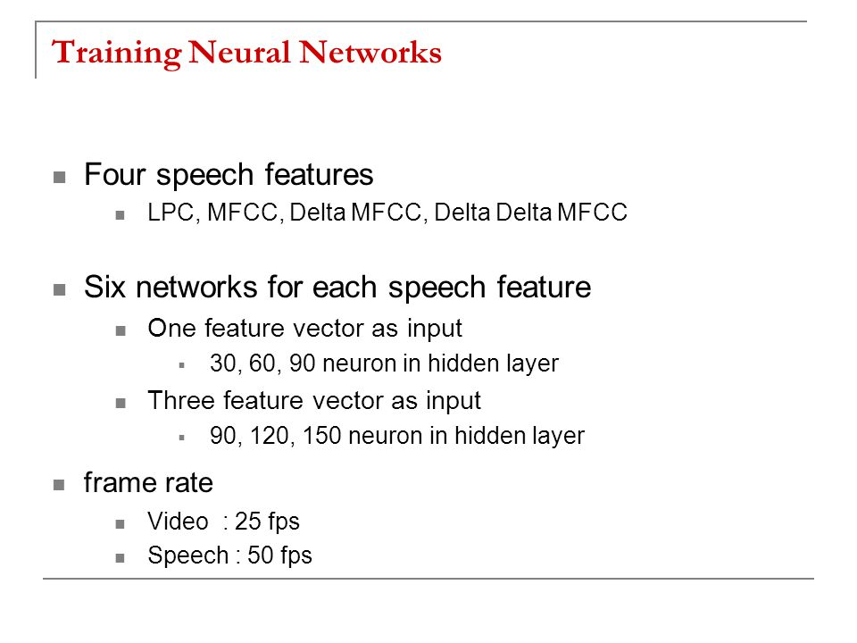 Training Neural Networks Four speech features LPC, MFCC, Delta MFCC, Delta Delta MFCC Six networks for each speech feature One feature vector as input  30, 60, 90 neuron in hidden layer Three feature vector as input  90, 120, 150 neuron in hidden layer frame rate Video : 25 fps Speech : 50 fps