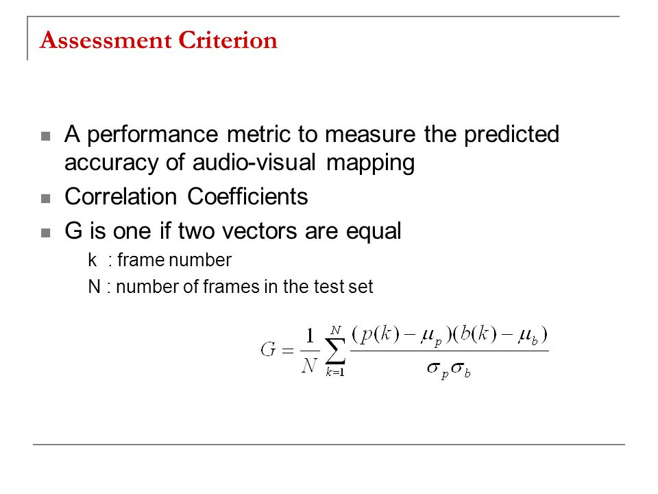Assessment Criterion A performance metric to measure the predicted accuracy of audio-visual mapping Correlation Coefficients G is one if two vectors are equal k : frame number N : number of frames in the test set