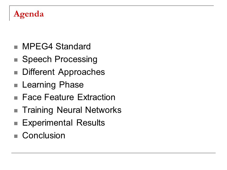 Agenda MPEG4 Standard Speech Processing Different Approaches Learning Phase Face Feature Extraction Training Neural Networks Experimental Results Conclusion