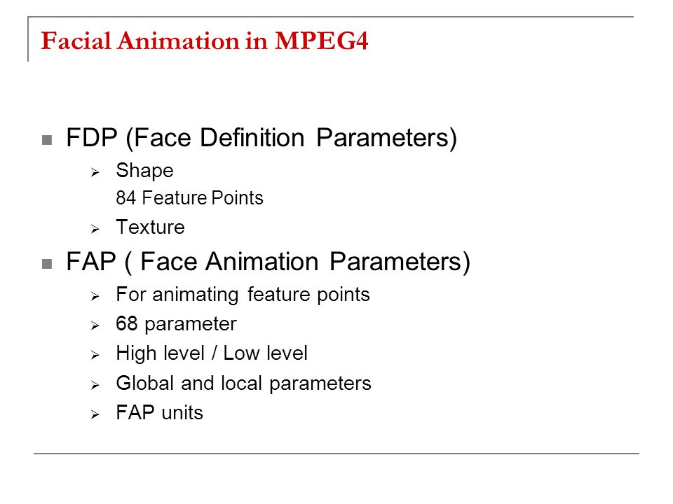 Facial Animation in MPEG4 FDP (Face Definition Parameters)  Shape 84 Feature Points  Texture FAP ( Face Animation Parameters)  For animating feature points  68 parameter  High level / Low level  Global and local parameters  FAP units