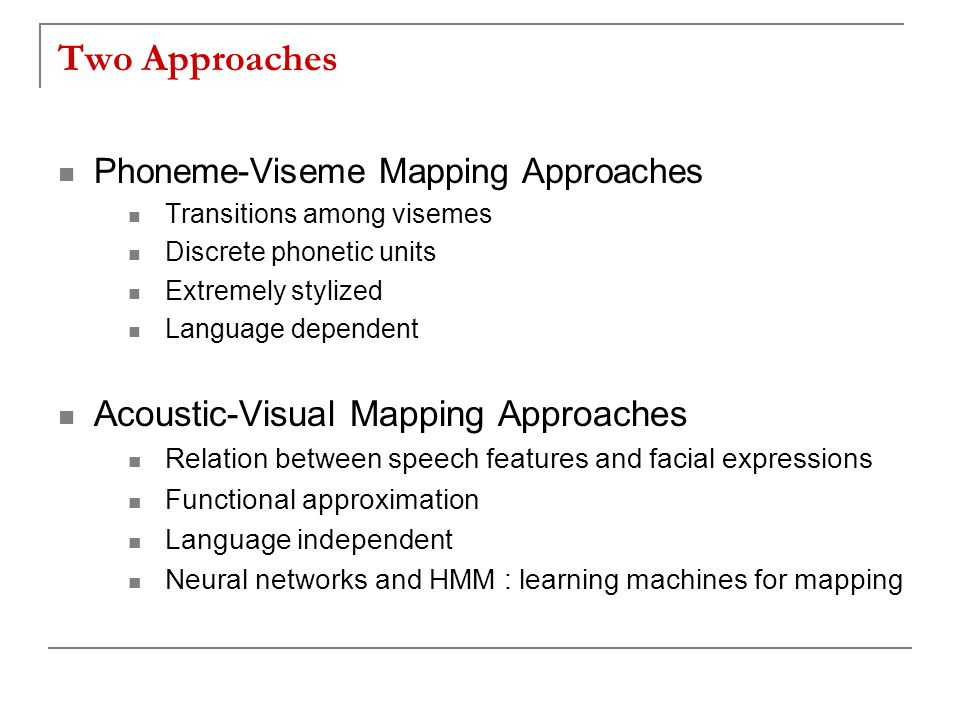 Two Approaches Phoneme-Viseme Mapping Approaches Transitions among visemes Discrete phonetic units Extremely stylized Language dependent Acoustic-Visual Mapping Approaches Relation between speech features and facial expressions Functional approximation Language independent Neural networks and HMM : learning machines for mapping