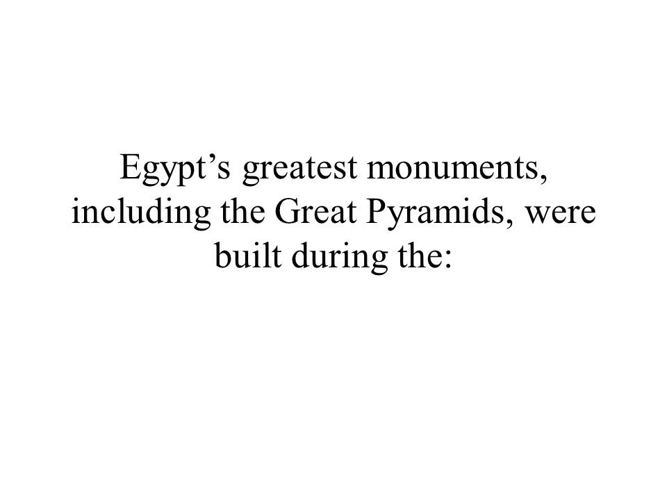 Egypt's greatest monuments, including the Great Pyramids, were built during the: