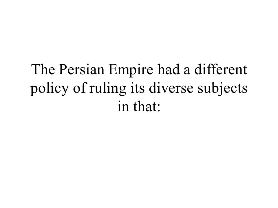 The Persian Empire had a different policy of ruling its diverse subjects in that: