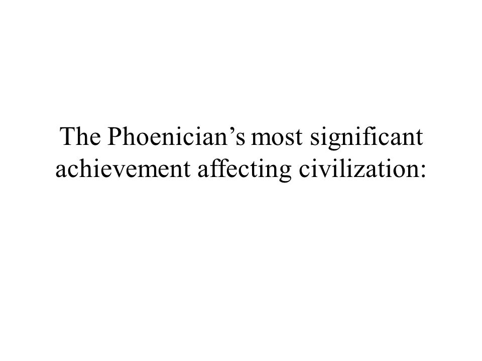 The Phoenician's most significant achievement affecting civilization: