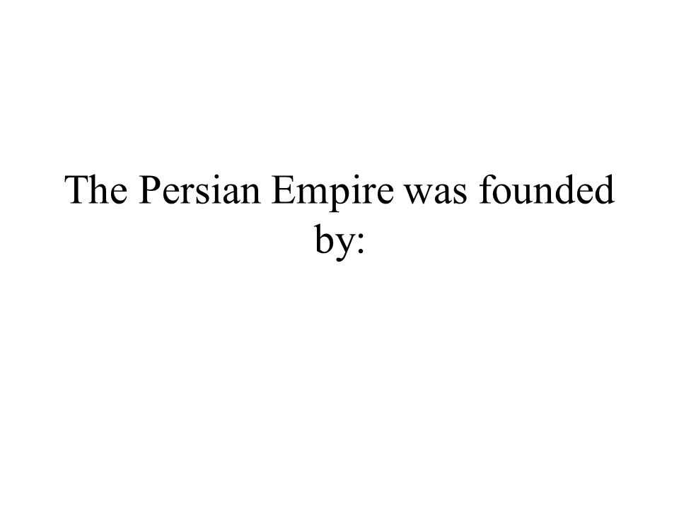 The Persian Empire was founded by: