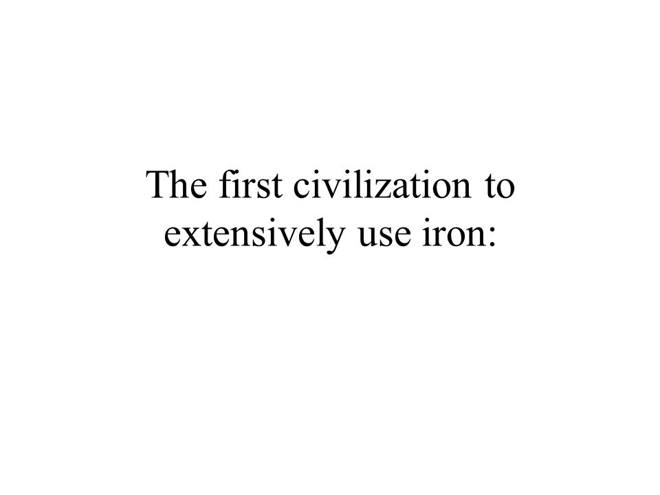 The first civilization to extensively use iron: