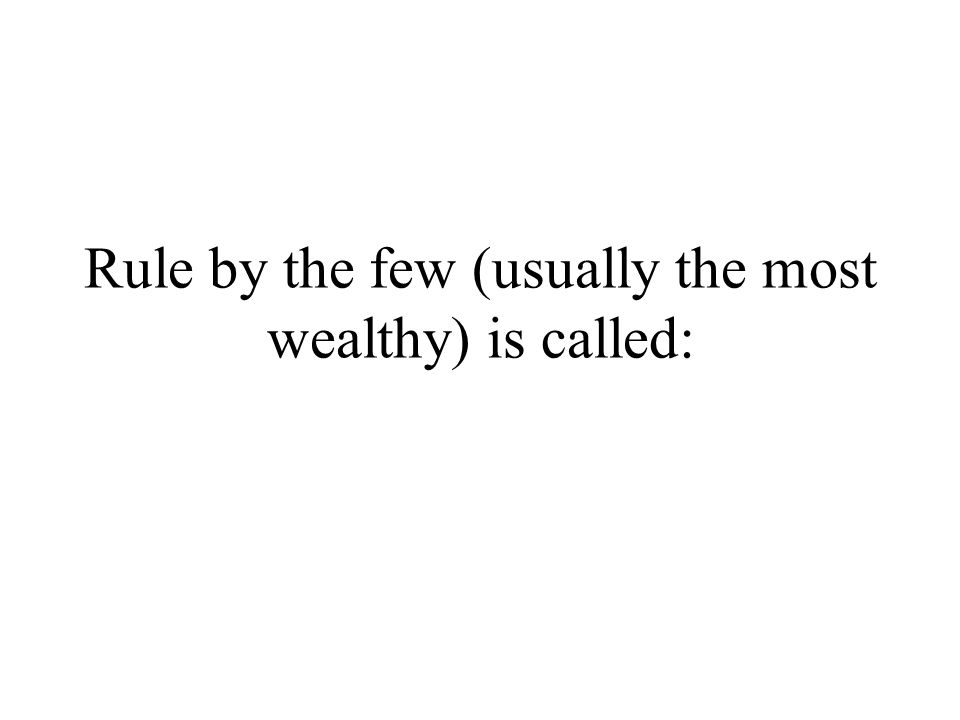 Rule by the few (usually the most wealthy) is called: