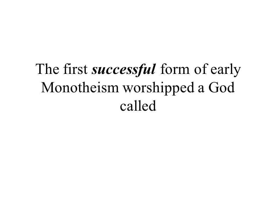 The first successful form of early Monotheism worshipped a God called