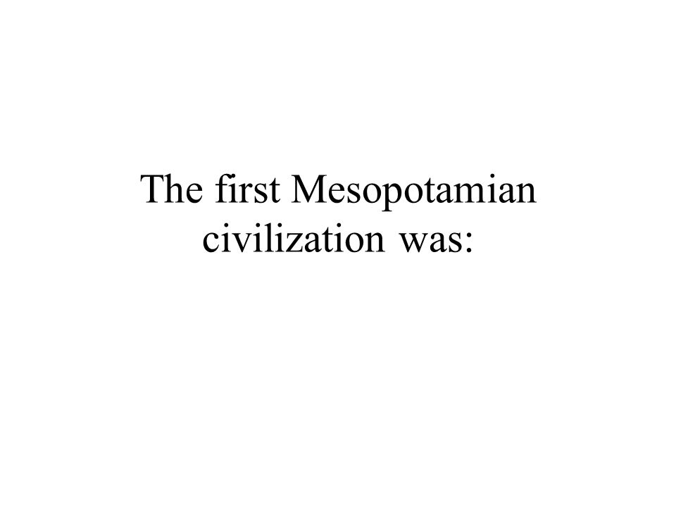 The first Mesopotamian civilization was: