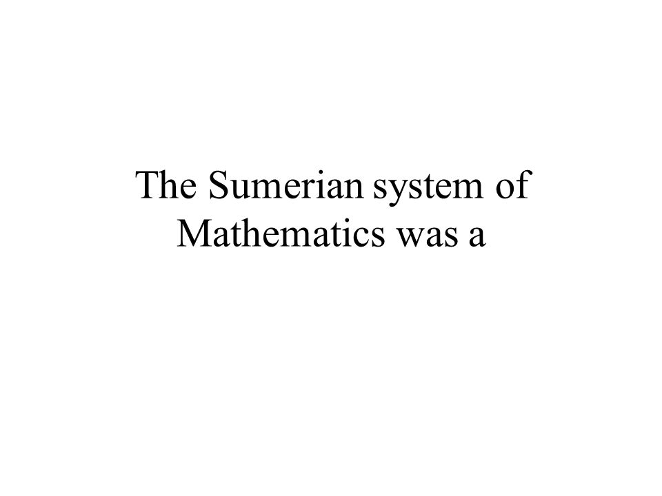 The Sumerian system of Mathematics was a