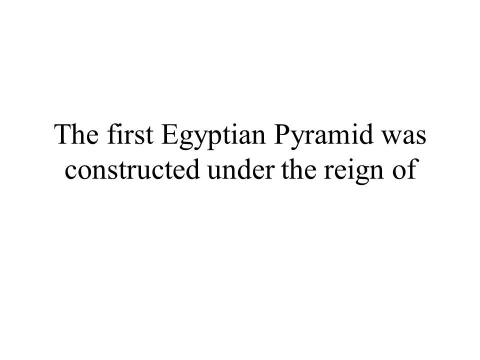The first Egyptian Pyramid was constructed under the reign of