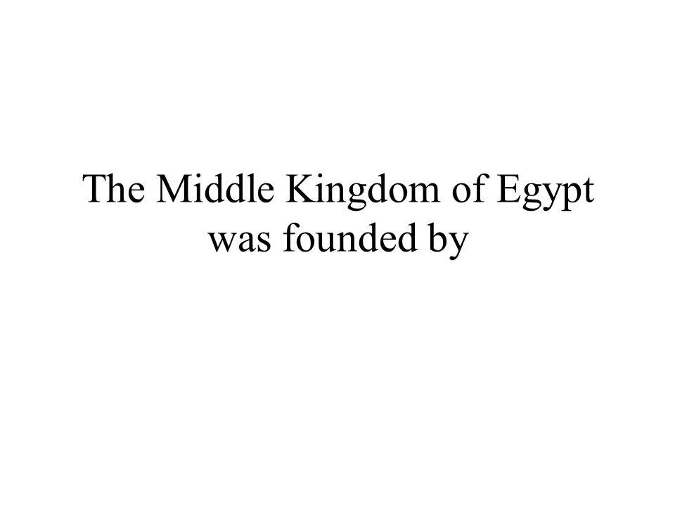The Middle Kingdom of Egypt was founded by