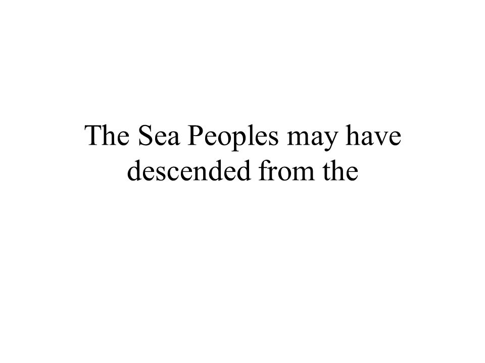The Sea Peoples may have descended from the