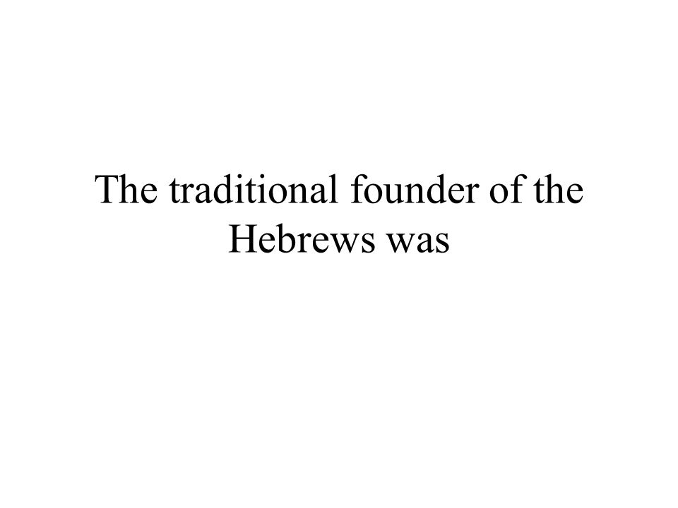 The traditional founder of the Hebrews was